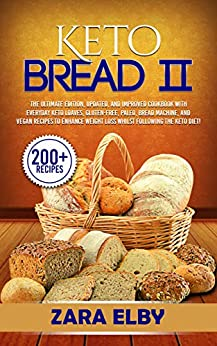 Keto Bread 2: The Ultimate Edition, Updated and Improved Cookbook with Everyday Keto Loaves, Gluten-Free, Paleo, Bread Machine, and Vegan Recipes to Enhance ... Weight Loss Whilst Following the Keto Diet! by [Elby, Zara]