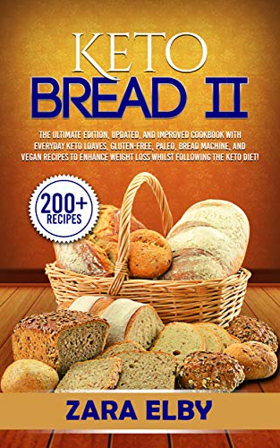 Keto Bread II: The Ultimate Edition, Updated and Improved Cookbook with Everyday Keto Loaves, Gluten-Free, Paleo, Bread Machine, and Vegan Recipes to Enhance ... Weight Loss Whilst Following the Keto Diet by Zara Elby
