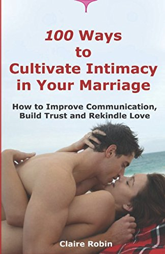 100 Ways to Cultivate Intimacy in Your Marriage: How to Improve Communication, Build Trust and Rekindle Love