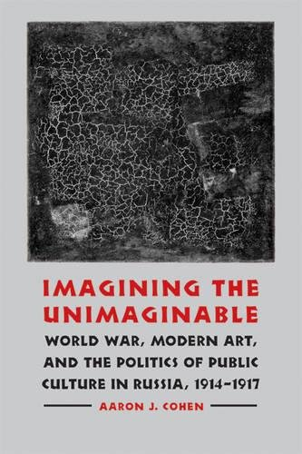Imagining the Unimaginable: World War, Modern Art, and the Politics of Public Culture in Russia, 1914-1917 (Studies in War, Society, and the Military)