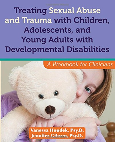 Treating Sexual Abuse and Trauma With Children, Adolescents, and Young Adults With Developmental Disabilities: A Workbook for Clinicians