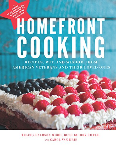 Homefront Cooking: Recipes, Wit, and Wisdom from American Veterans and Their Loved Ones by Tracey Enerson Wood, Beth Guidry Riffle, Carol Van Drie