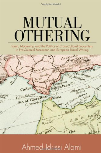 Download Mutual Othering: Islam, Modernity, and the Politics of Cross-Cultural Encounters in Pre-Colonial Moroccan and European Travel Writing pdf