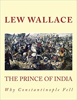 THE PRINCE OF INDIA, LEW WALLACE, UNABRIDGED, LARGE 14 Point Font Print:  Why Constantinople Fell: Wallace, Lew: 9781534816022: Amazon.com: Books