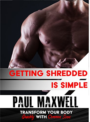 Getting Shredded is Simple: How To Transform Your Body Quickly With Common Sense Paperback by [Maxwell, Paul]