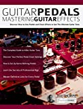 Guitar Pedals – Mastering Guitar Effects: Discover How To Use Pedals and Chain Effects To Get The...