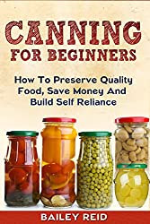 Canning for Beginners: How To Preserve Quality Food, Save Money And Build Self Reliance (English Edition)