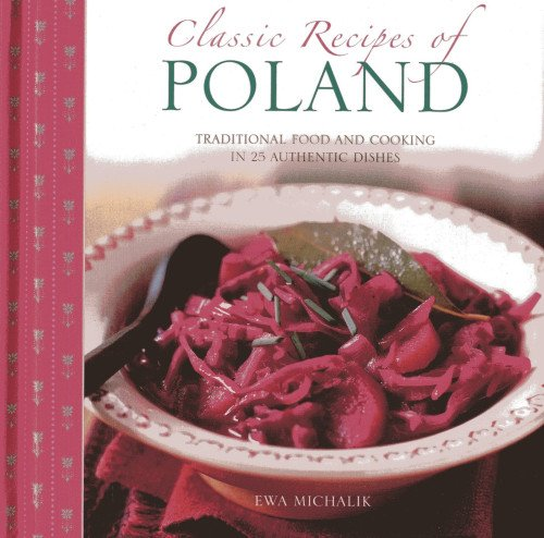 Classic Recipes of Poland: Traditional Food and Cooking in 25 Authentic Regional Dishes by Ewa Michalik