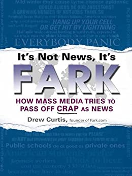 It's Not News, It's Fark: How Mass Media Tries to Pass Off Crap As News by [Curtis, Drew]