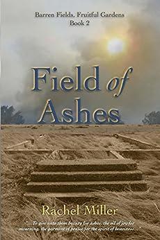 Field of Ashes (Barren Fields, Fruitful Gardens Book 2) by [Miller, Rachel]