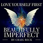 Beautifully Imperfect: Love Yourself First | Craig Beck
