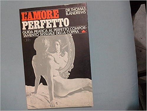 L'amore perfetto.Guida pratica al perfetto comportamento sessuale della coppia.