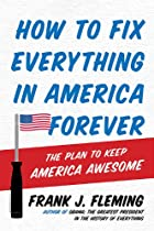 How To Fix Everything In America Forever: The Plan To Keep America Awesome