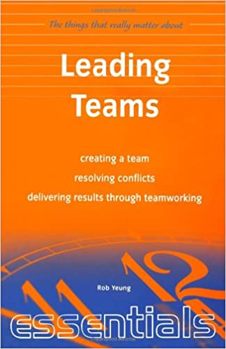 Leading Teams: Creating a team, resolving conflicts, delivering results through teamworking (Things That Really Matter)