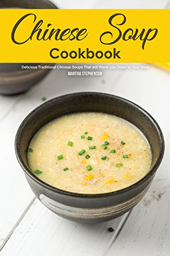 Chinese Soup Cookbook: Delicious Traditional Chinese Soups That will Warm you Down to Your Soul