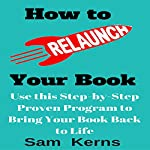 How to Relaunch Your Book: Use this Step-by-Step Proven Program to Bring Your Book Back to Life: (Work from Home Series: Book 7) | Sam Kerns