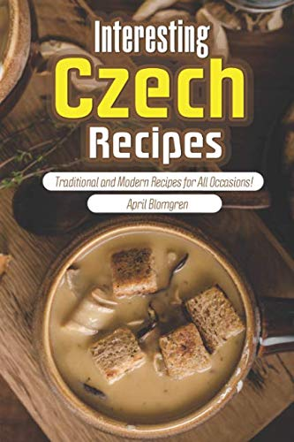 Interesting Czech Recipes: Traditional and Modern Recipes for All Occasions! by April Blomgren