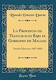 La Provincia de Tegucigalpa Bajo el Gobierno de Mallol: Estudio Histórico; 1817-1821 (Classic Reprint) (Spanish Edition)