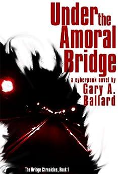 Under the Amoral Bridge: A Cyberpunk Novel (The Bridge Chronicles Book 1) by [Ballard, Gary A.]