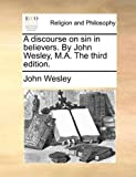 A Discourse on Sin in Believers by John Wesley, M a The, John Wesley, 1171082169