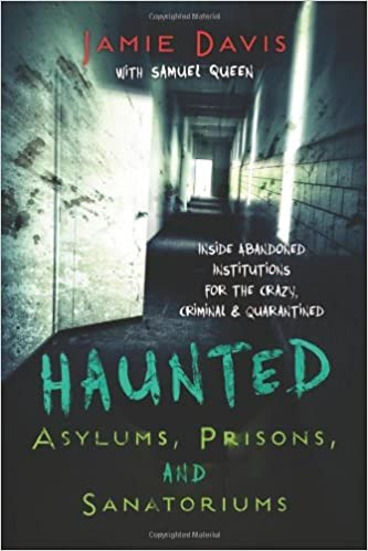 Haunted Asylums, Prisons, and Sanatoriums: Inside Abandoned Institutions for the Crazy, Criminal & Quarantined by Jamie Davis (15-Oct-2013)