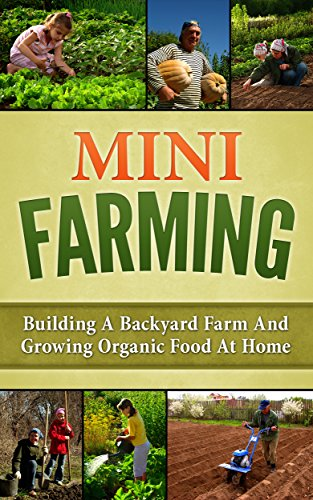 Mini Farming: Building A Backyard Farm And Growing Organic Food At Home  (Backyard Homesteading