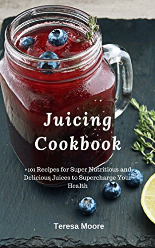 Juicing Cookbook:  +101 Recipes for Super Nutritious and Delicious Juices to Supercharge Your Health (Healthy Food Book 75) by Teresa   Moore