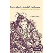 Representing Elizabeth in Stuart England: Literature, History, Sovereignty