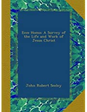 Ecce Homo: A Survey of the Life and Work of Jesus Christ
