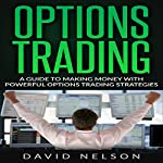 Options Trading: A Guide to Making Money with Powerful Options Trading Strategies | David Nelson