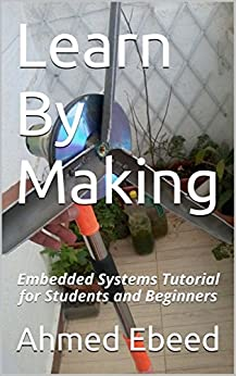 Learn By Making: Embedded Systems Tutorial for Students and Beginners by [Ebeed, Ahmed]