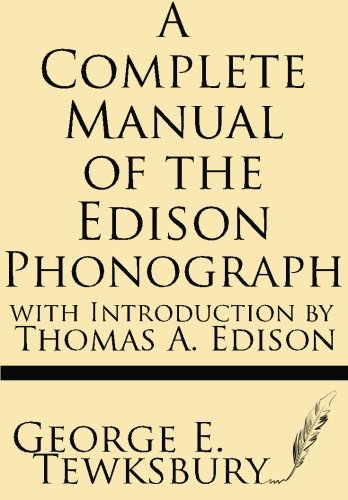 A Complete Manual of the Edison Phonograph by George E. Tewksbury (2013-05-28)