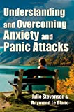 Understanding and Overcoming Anxiety and Panic Attacks. a Guide for You and Your Caregiver. How to Stop Anxiety, Stress, Panic Attacks, Phobia and Agora, Julie Stevenson and Raymond Le Blanc, 9079397113