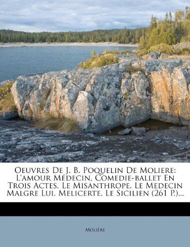 Oeuvres De J. B. Poquelin De Moliere: L'amour Médecin, Comedie-ballet En Trois Actes. Le Misanthrope. Le Medecin Malgre Lui. Melicerte. Le Sicilien 261 P.... French Edition