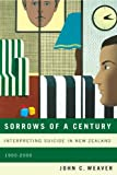 Sorrows of a Century : Interpreting Suicide in New Zealand, 1900-2000, Weaver, John C., 0773542752