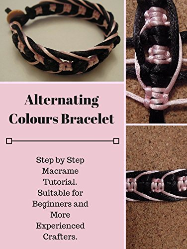 Macrame Tutorial: Alternating Colours Bracelet: Step by Step Bracelet Tutorial. Suitable for Beginners and More Experienced Crafters. (Macrame Tutorials) -