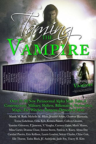 Taming the Vampire: Over 25 All New Paranormal Alpha Male Tales of Contemporary, Military, Shifters, Billionaires, Werewolves, Magic, Fae, Witches, Dragons, Demons & More by [Roth, Mandy M., Pillow, Michelle M., Ashley, Jennifer, Hartnady, Charlene, Gabelman, Teresa, Kyle, Celia, Painter, Kristen, Gleason, Colleen, Galenorn, Yasmine, Jameson, P., Vaughn, V. , Caine, Carmen, Mason, Marie, Carter, Mina, Chase, Deanna, Storm, Emma, Rasey, Patricia A., Day, Alyssa, Pineiro, Caridad, Kellison, Erin, London, Laurie, Charles, Selene, Cole, Chloe, Thorne, Elle, Black, Tasha, Andrijeski, JC, Fox, Jaide, Kitts, Tracey H.]