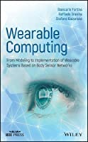 Wearable Computing: From Modeling to Implementation of Wearable Systems based on Body Sensor Networks Front Cover