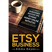 Etsy: Etsy Business: 50 Beginner Success Tips to Make Money Online with Etsy: Launching, SEO, Marketing, Selling, Pricing, and More! (Etsy SEO, Ebay, Making ... Etsy businesses, Etsy Beginner Ideas)