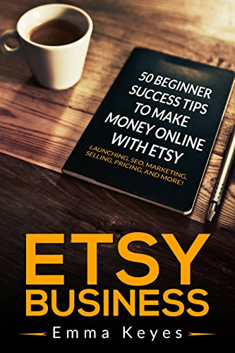 Etsy: Etsy Business: 50 Beginner Success Tips to Make Money Online with Etsy: Launching, SEO, Marketing, Selling, Pricing, and More! (Etsy SEO, Ebay, Making ... Etsy businesses, Et