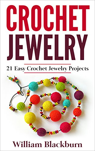 Bead Necklace Projects - Crochet Jewelry: 21 Easy Crochet Jewelry Projects: Bead Crochet Jewelry, Necklaces, Earrings, and Bracelets (Jewelry Crochet, Crochet Jewelry, Crocheted ... Necklaces, Earrings, and Bracelets)