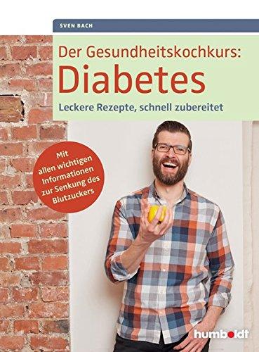 Der Gesundheitskochkurs: Diabetes: Leckere Rezepte, schnell zubereitet. Mit allen wichtigen Informationen zur Senkung des Blutzuckers