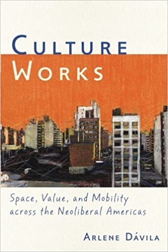 Culture Works: Space, Value, and Mobility Across the Neoliberal Americas by Arlene D?vila (2012-04-16)