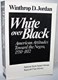 White over Black : American Attitudes Toward the Negro, 1550-1812, Jordan, Winthrop D., 039300841X