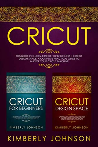 Cricut: 2 BOOKS IN 1. Cricut for Beginners + Cricut Design Space. A Complete Practical Guide to Master your Cricut Machine