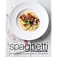 Spaghetti Cookbook: A Pasta Cookbook with Delicious Ways to Cook Spaghetti