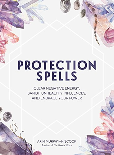 - Protection Spells: Clear Negative Energy, Banish Unhealthy Influences, and Embrace Your Power