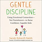 Gentle Discipline: Using Emotional Connection - Not Punishment - to Raise Confident, Capable Kids | Sarah Ockwell-Smith