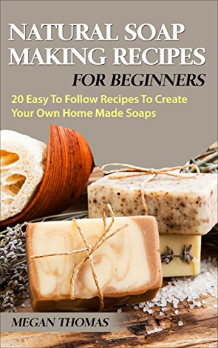 Natural Soap Making Recipes For Beginners: 20 Easy To Follow Recipes To Create Your Own Home Made Soaps