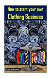 img - for How to start your own Clothing Business: Earn Money with Fashion(clothes making, clothing construction, making clothes, clothing line business) (Volume 1) book / textbook / text book